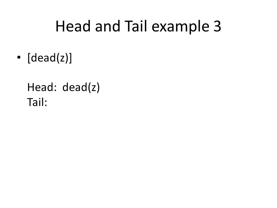 Head and Tail example 3 [dead(z)] Head: dead(z) Tail: