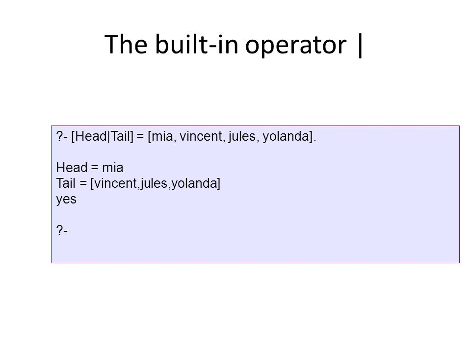 The built-in operator | ?- [Head|Tail] = [mia, vincent, jules, yolanda].