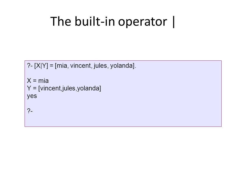 The built-in operator | ?- [X|Y] = [mia, vincent, jules, yolanda].