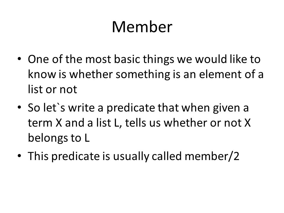 Member One of the most basic things we would like to know is whether something is an element of a list or not So let`s write a predicate that when given a term X and a list L, tells us whether or not X belongs to L This predicate is usually called member/2