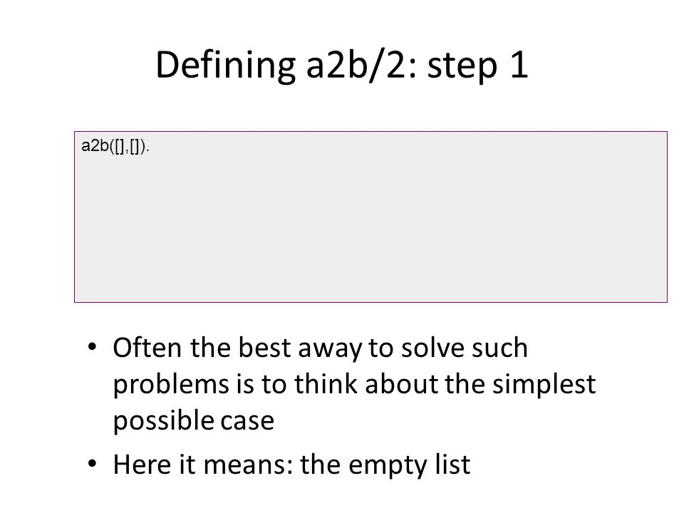 Defining a2b/2: step 1 Often the best away to solve such problems is to think about the simplest possible case Here it means: the empty list a2b([],[]).