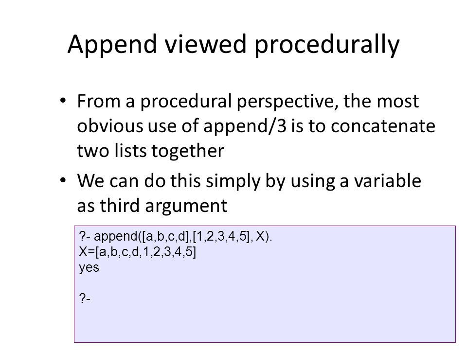 Append viewed procedurally From a procedural perspective, the most obvious use of append/3 is to concatenate two lists together We can do this simply by using a variable as third argument ?- append([a,b,c,d],[1,2,3,4,5], X).