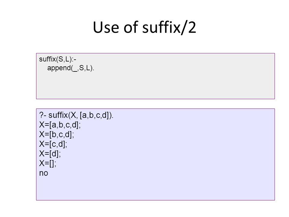 Use of suffix/2 suffix(S,L):- append(_,S,L).?- suffix(X, [a,b,c,d]).