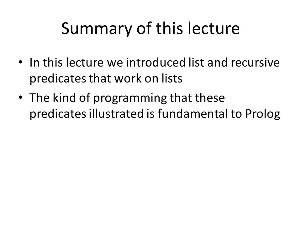 Summary of this lecture In this lecture we introduced list and recursive predicates that work on lists The kind of programming that these predicates illustrated is fundamental to Prolog