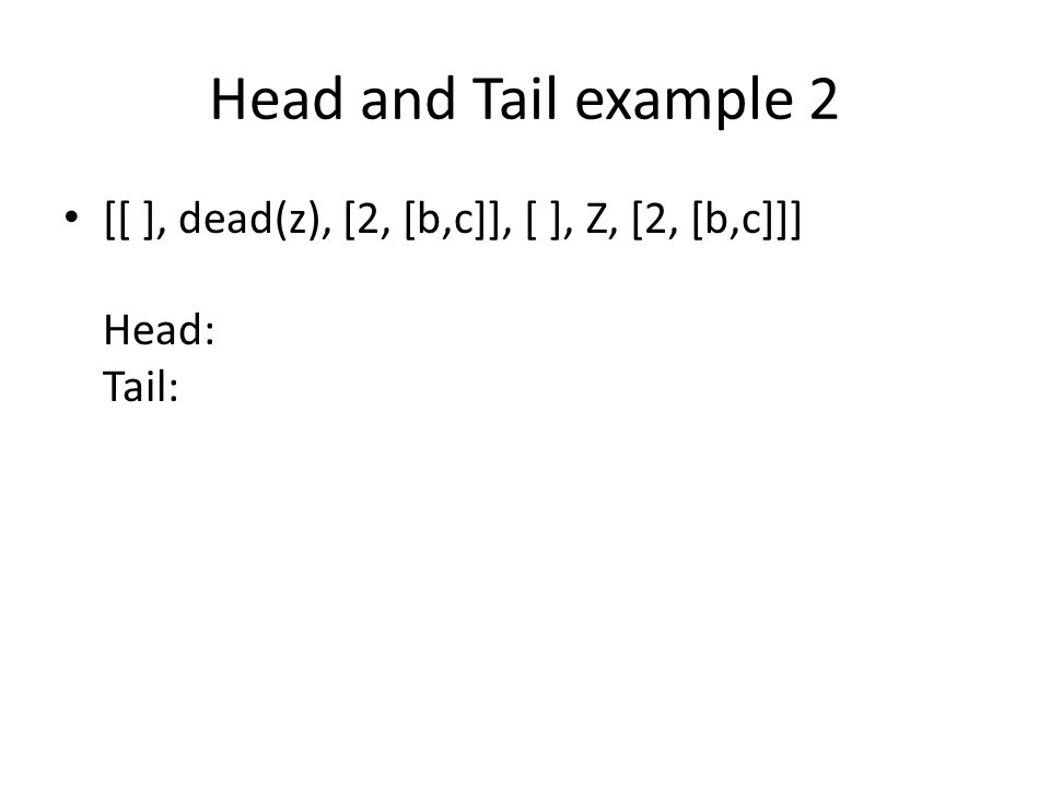 Head and Tail example 2 [[ ], dead(z), [2, [b,c]], [ ], Z, [2, [b,c]]] Head: Tail:
