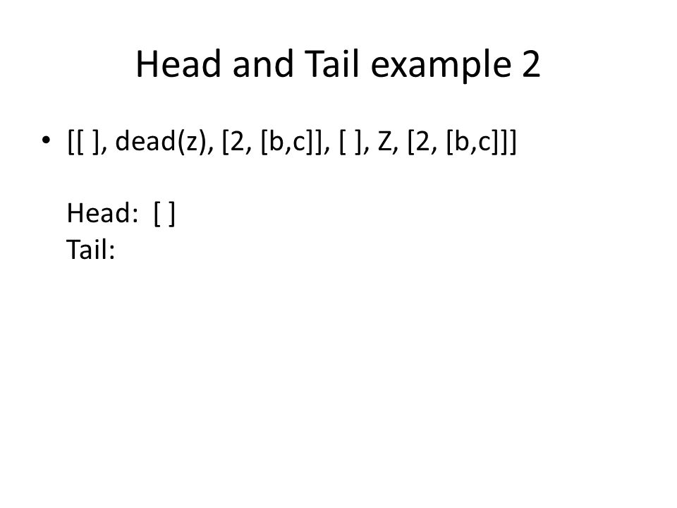 Head and Tail example 2 [[ ], dead(z), [2, [b,c]], [ ], Z, [2, [b,c]]] Head: [ ] Tail: