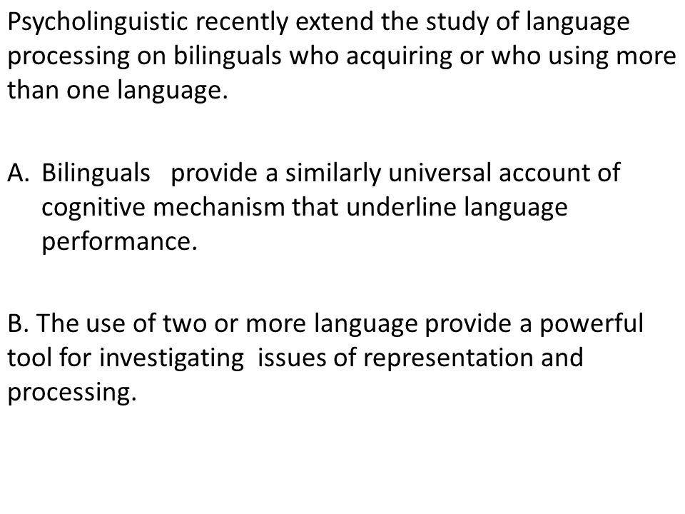 Psycholinguistic recently extend the study of language processing on bilinguals who acquiring or who using more than one language. A.Bilinguals provid