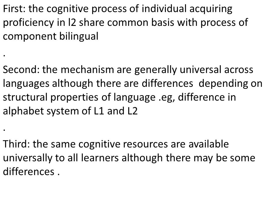 First: the cognitive process of individual acquiring proficiency in l2 share common basis with process of component bilingual. Second: the mechanism a