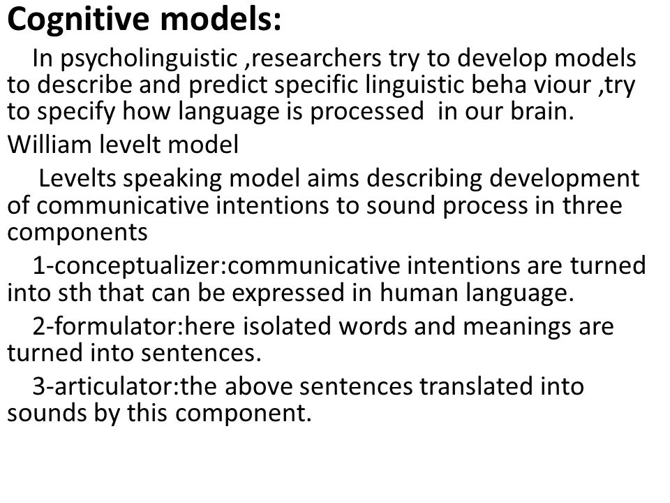 Cognitive models: In psycholinguistic,researchers try to develop models to describe and predict specific linguistic beha viour,try to specify how lang