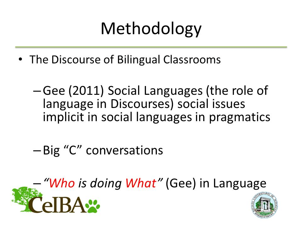 Methodology The Discourse of Bilingual Classrooms – Gee (2011) Social Languages (the role of language in Discourses) social issues implicit in social languages in pragmatics – Big C conversations – Who is doing What (Gee) in Language