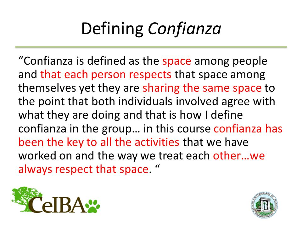 Defining Confianza Confianza is defined as the space among people and that each person respects that space among themselves yet they are sharing the same space to the point that both individuals involved agree with what they are doing and that is how I define confianza in the group… in this course confianza has been the key to all the activities that we have worked on and the way we treat each other…we always respect that space.