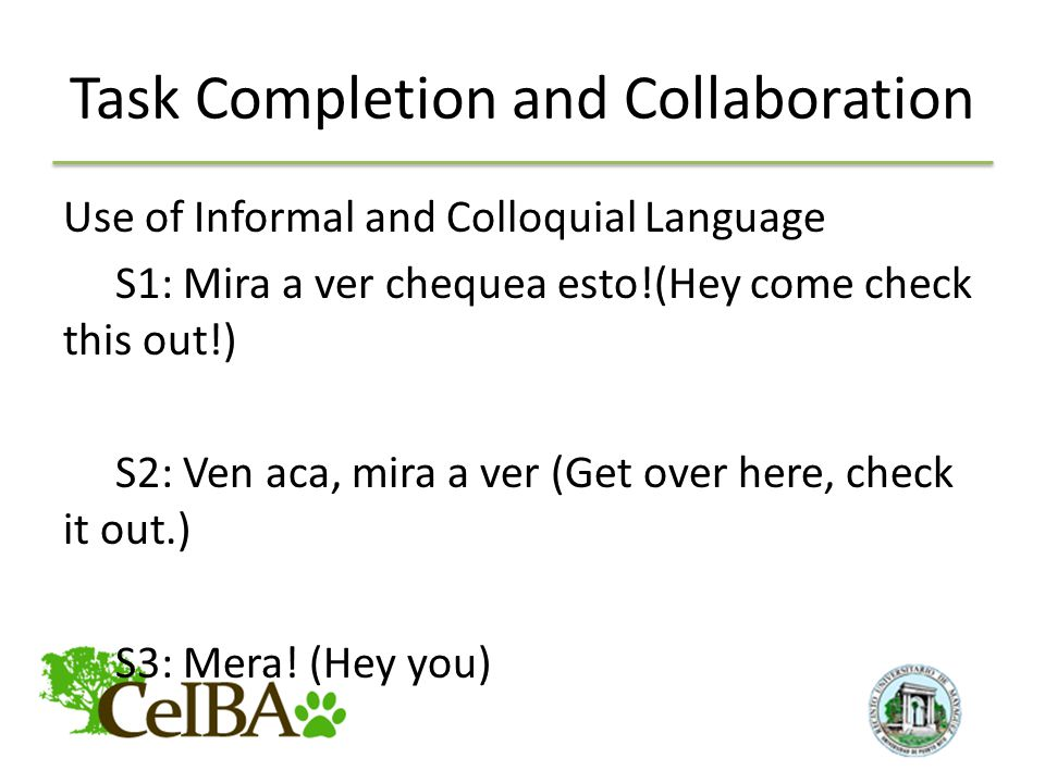 Task Completion and Collaboration Use of Informal and Colloquial Language S1: Mira a ver chequea esto!(Hey come check this out!) S2: Ven aca, mira a ver (Get over here, check it out.) S3: Mera.