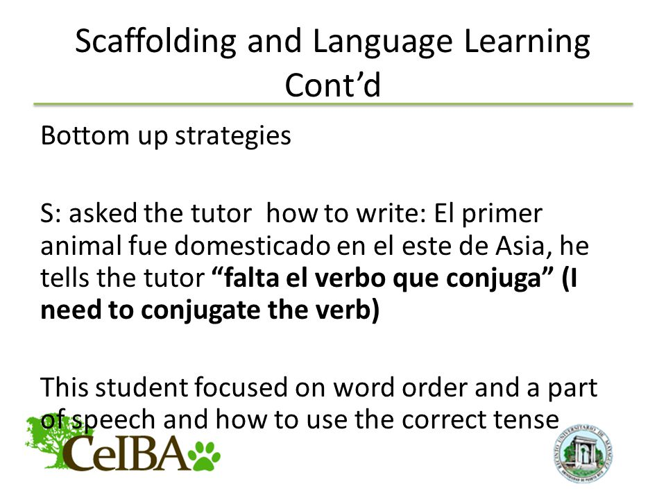 Scaffolding and Language Learning Cont'd Bottom up strategies S: asked the tutor how to write: El primer animal fue domesticado en el este de Asia, he tells the tutor falta el verbo que conjuga (I need to conjugate the verb) This student focused on word order and a part of speech and how to use the correct tense