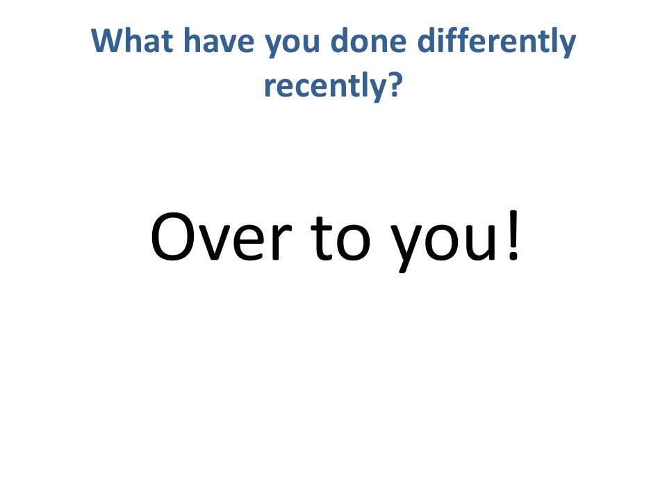 What have you done differently recently Over to you!