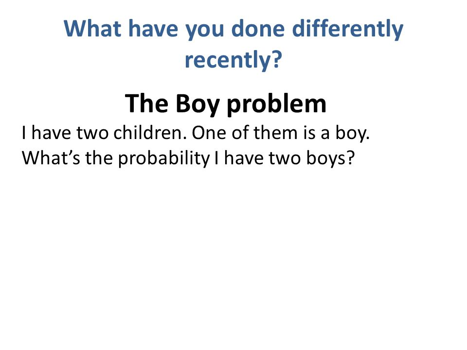 What have you done differently recently. The Boy problem I have two children.