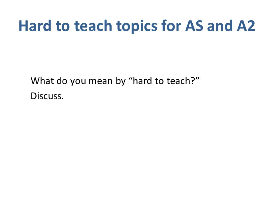 Hard to teach topics for AS and A2 What do you mean by hard to teach Discuss.