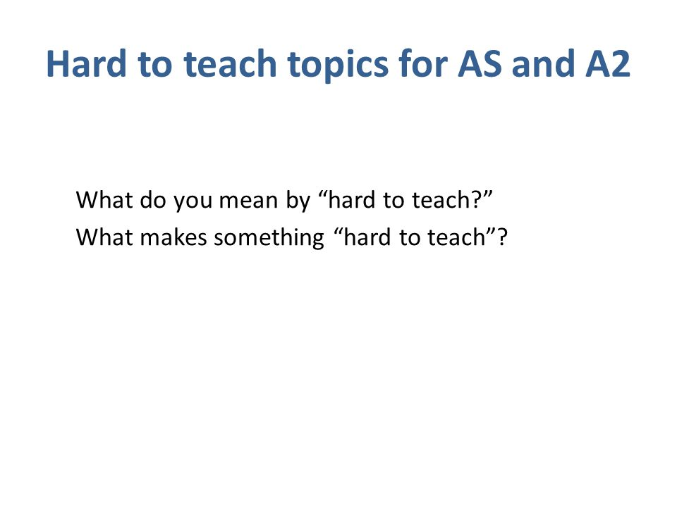 Hard to teach topics for AS and A2 What do you mean by hard to teach What makes something hard to teach