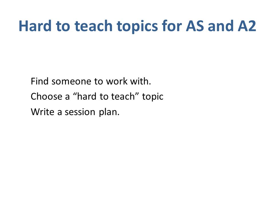 Hard to teach topics for AS and A2 Find someone to work with.