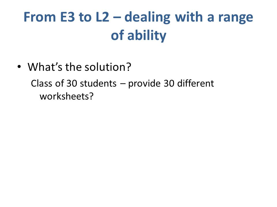 From E3 to L2 – dealing with a range of ability What's the solution.