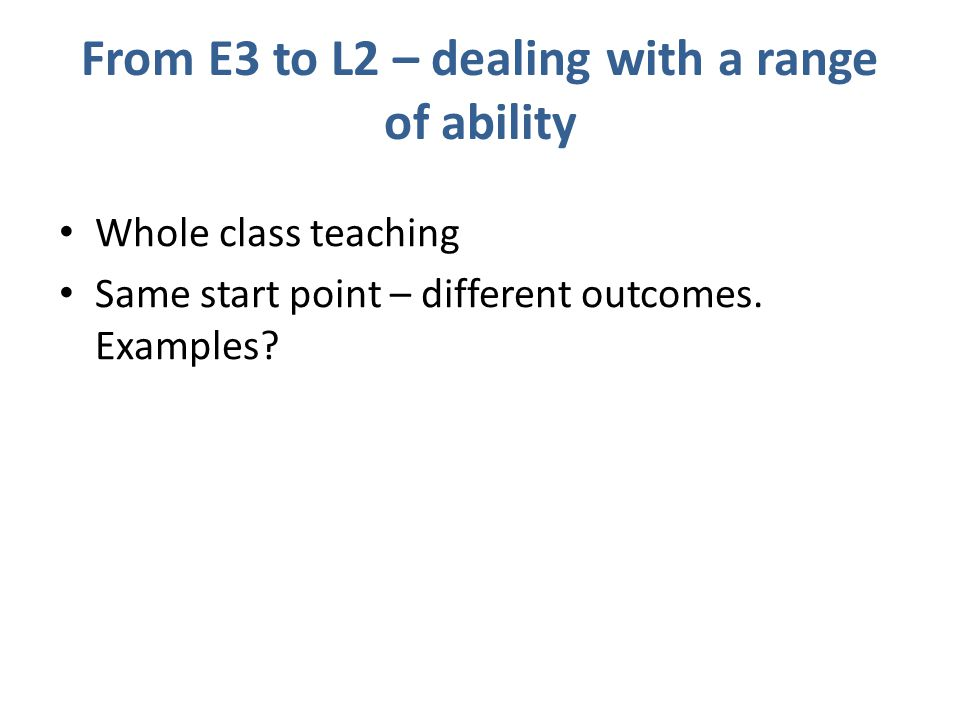 From E3 to L2 – dealing with a range of ability Whole class teaching Same start point – different outcomes.
