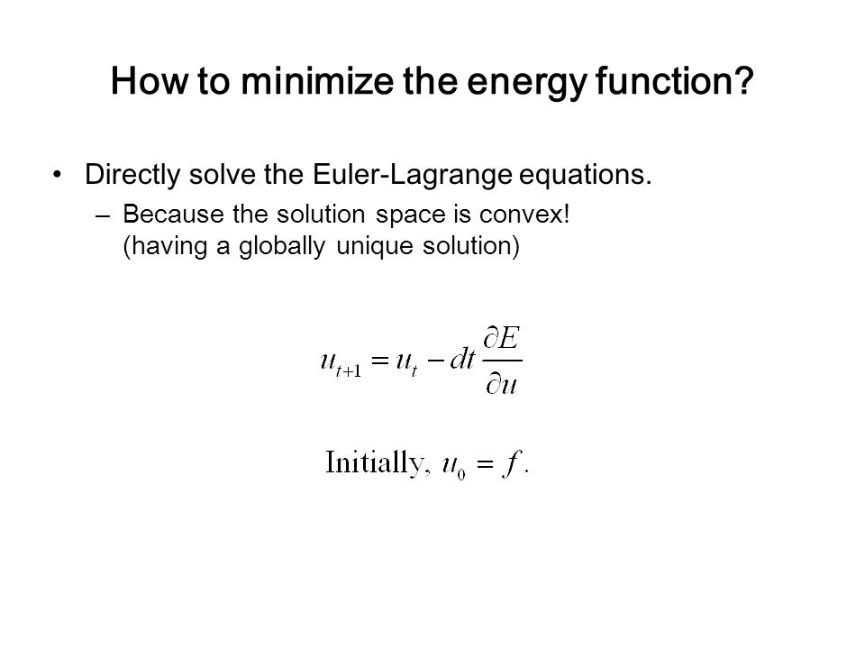 How to minimize the energy function? Directly solve the Euler-Lagrange equations. –Because the solution space is convex! (having a globally unique sol