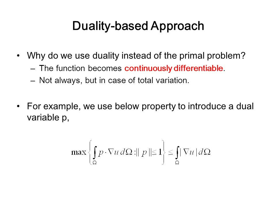 Duality-based Approach Why do we use duality instead of the primal problem? –The function becomes continuously differentiable. –Not always, but in cas