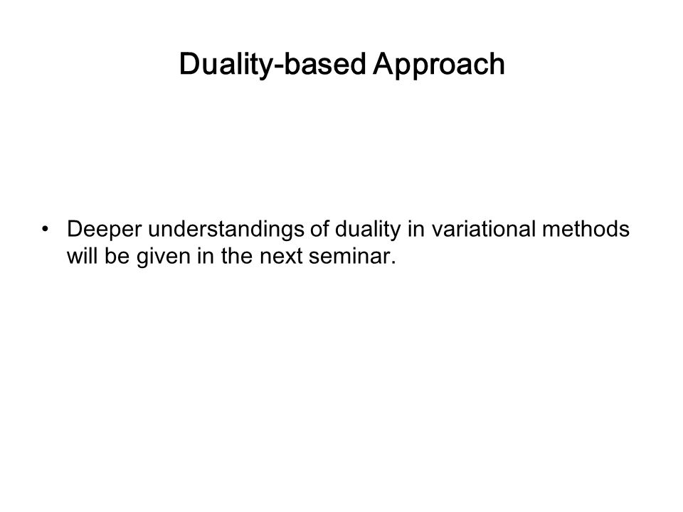 Duality-based Approach Deeper understandings of duality in variational methods will be given in the next seminar.