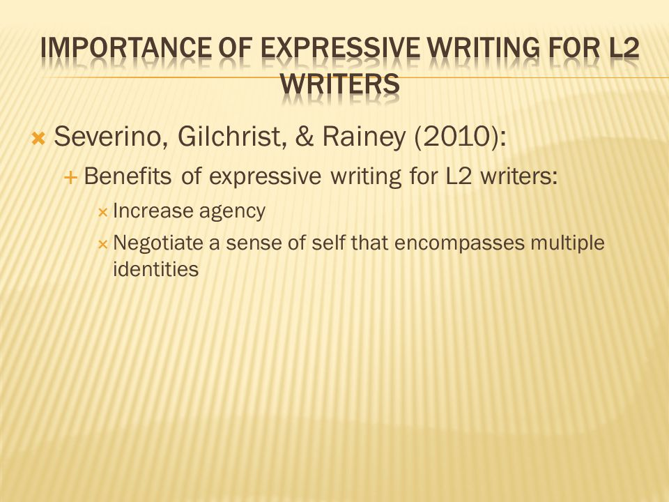  Severino, Gilchrist, & Rainey (2010):  Benefits of expressive writing for L2 writers:  Increase agency  Negotiate a sense of self that encompasses multiple identities