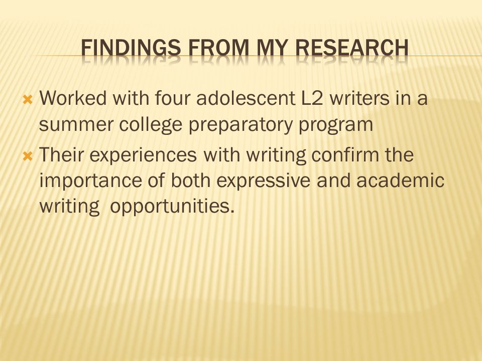  Worked with four adolescent L2 writers in a summer college preparatory program  Their experiences with writing confirm the importance of both expressive and academic writing opportunities.