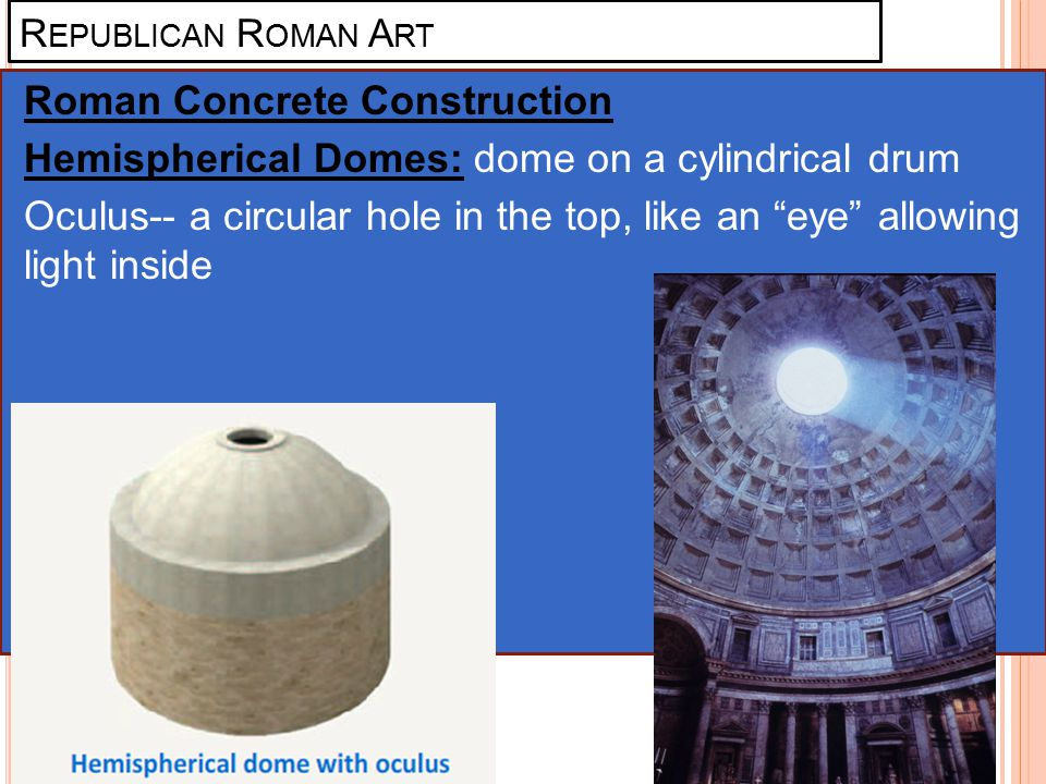 R EPUBLICAN R OMAN A RT Roman Concrete Construction Hemispherical Domes: dome on a cylindrical drum Oculus-- a circular hole in the top, like an eye allowing light inside