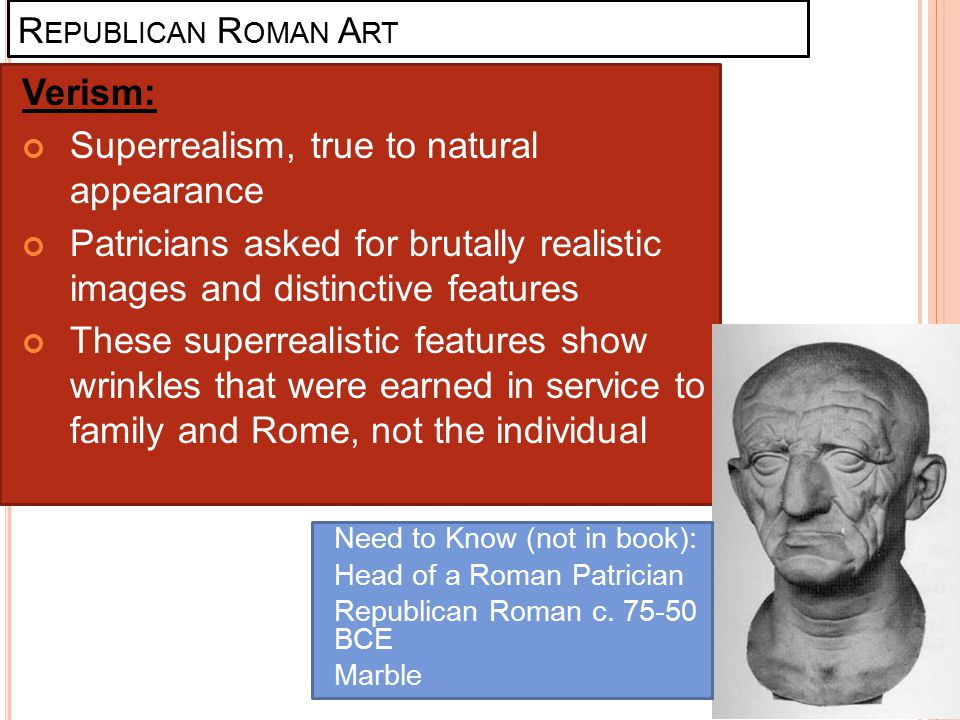 R EPUBLICAN R OMAN A RT Verism: Superrealism, true to natural appearance Patricians asked for brutally realistic images and distinctive features These
