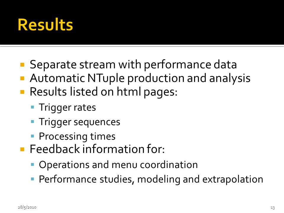  Separate stream with performance data  Automatic NTuple production and analysis  Results listed on html pages:  Trigger rates  Trigger sequences  Processing times  Feedback information for:  Operations and menu coordination  Performance studies, modeling and extrapolation 28/5/201013