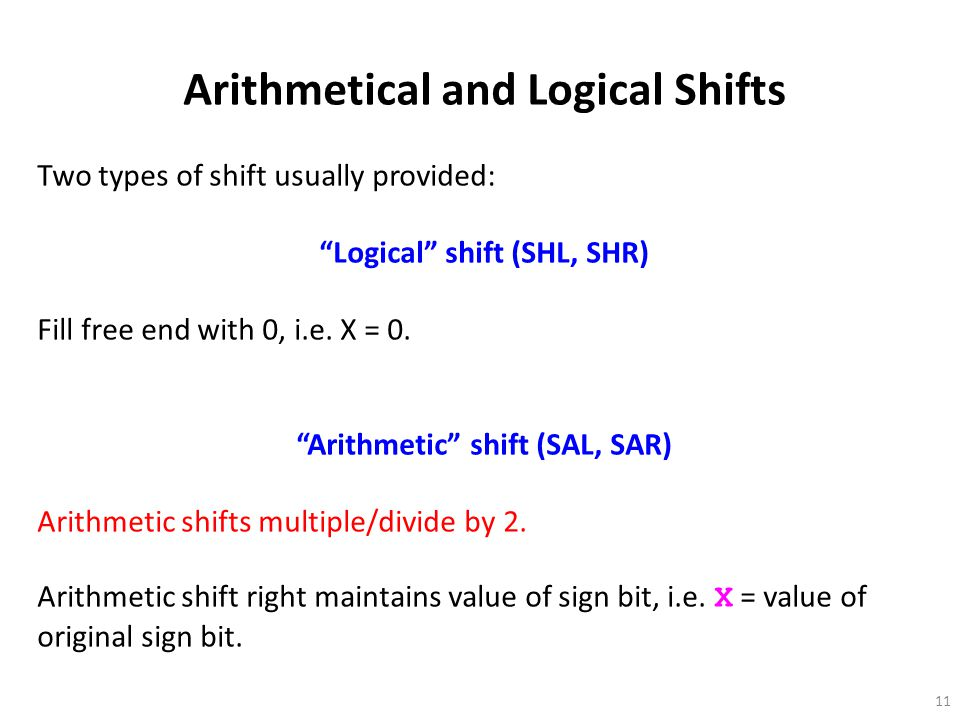 "11 Arithmetical and Logical Shifts Two types of shift usually provided: ""Logical"" shift (SHL, SHR) Fill free end with 0, i.e. X = 0. ""Arithmetic"" shif"