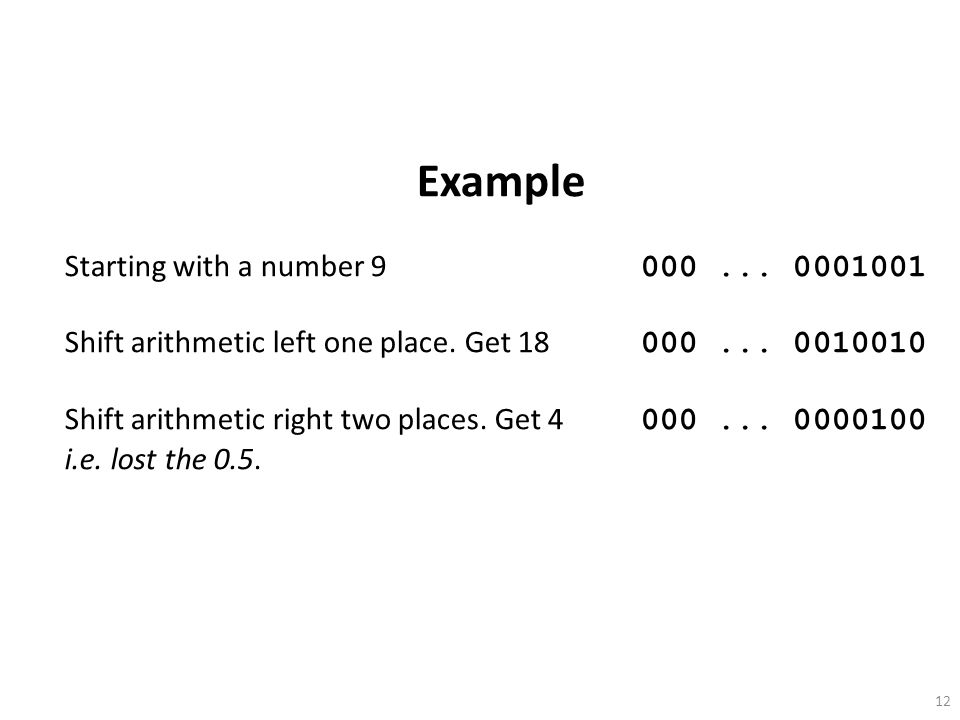 12 Example Starting with a number 9 000... 0001001 Shift arithmetic left one place. Get 18 000... 0010010 Shift arithmetic right two places. Get 4 000