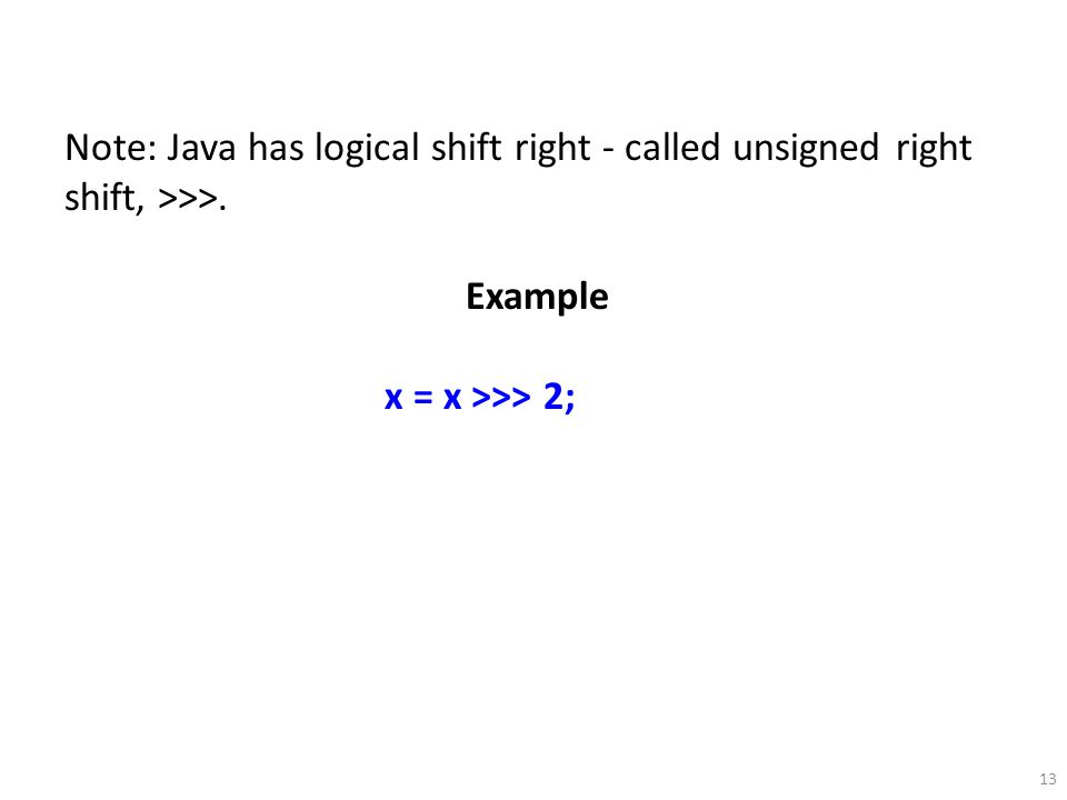 13 Note: Java has logical shift right - called unsigned right shift, >>>. Example x = x >>> 2;