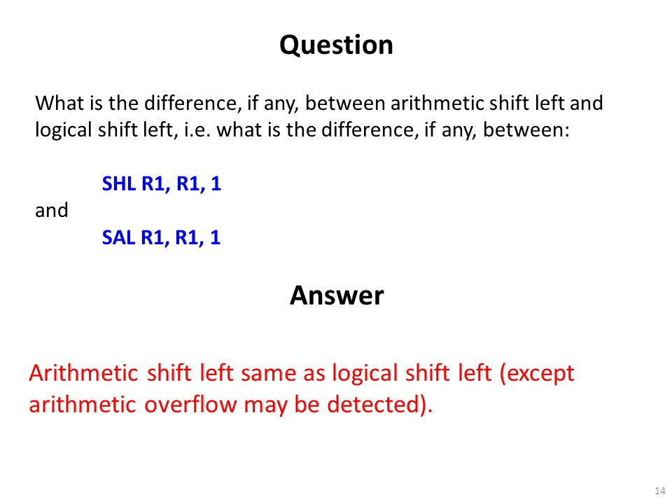 14 Question What is the difference, if any, between arithmetic shift left and logical shift left, i.e. what is the difference, if any, between: SHL R1