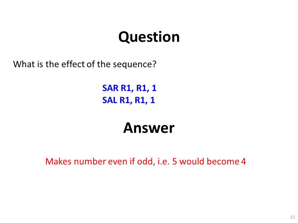 15 Question What is the effect of the sequence? SAR R1, R1, 1 SAL R1, R1, 1 Answer Makes number even if odd, i.e. 5 would become 4