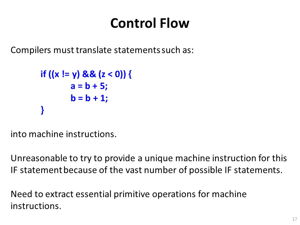 17 Control Flow Compilers must translate statements such as: if ((x != y) && (z < 0)) { a = b + 5; b = b + 1; } into machine instructions.