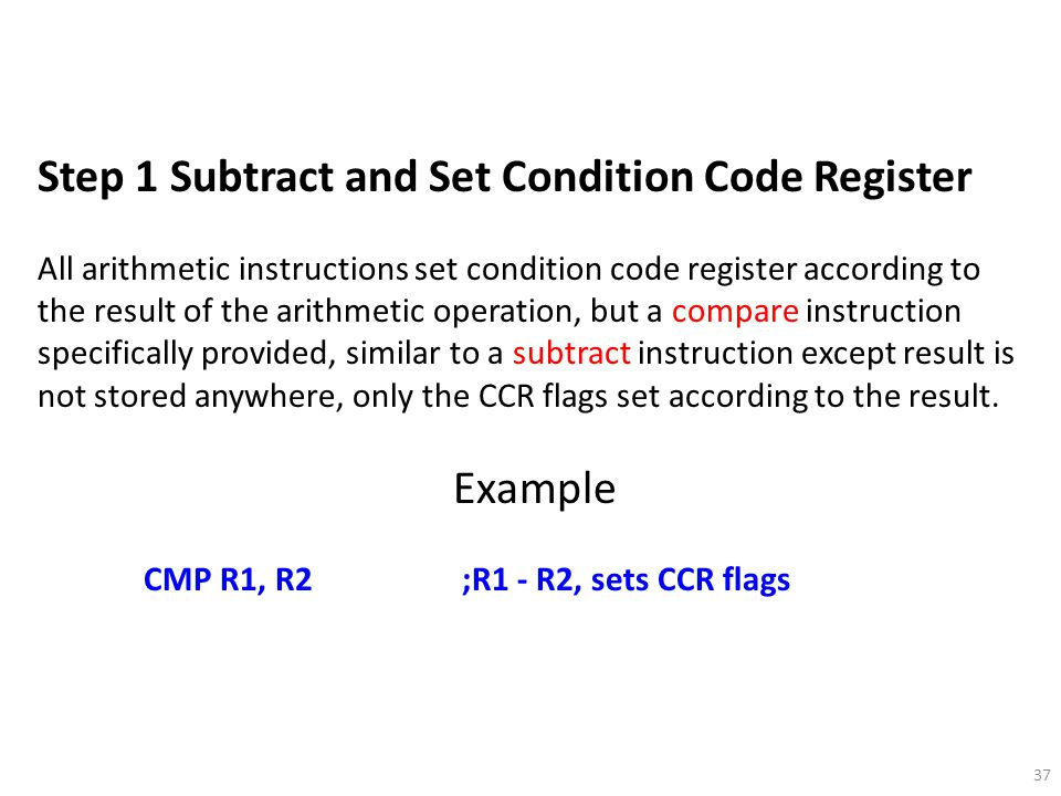 37 Step 1 Subtract and Set Condition Code Register All arithmetic instructions set condition code register according to the result of the arithmetic o