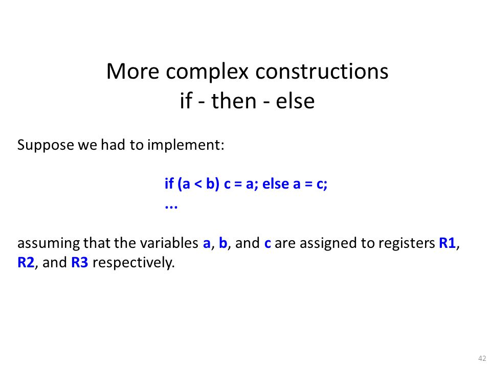 42 More complex constructions if - then - else Suppose we had to implement: if (a < b) c = a; else a = c;... assuming that the variables a, b, and c a