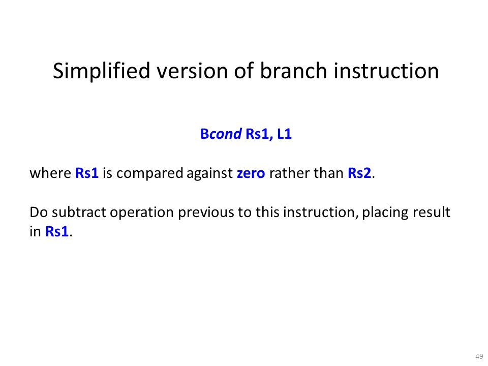 49 Simplified version of branch instruction Bcond Rs1, L1 where Rs1 is compared against zero rather than Rs2. Do subtract operation previous to this i