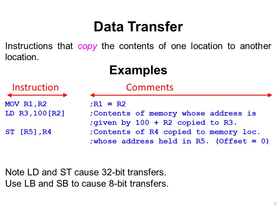 5 Data Transfer Instructions that copy the contents of one location to another location. Examples MOV R1,R2;R1 = R2 LD R3,100[R2];Contents of memory w