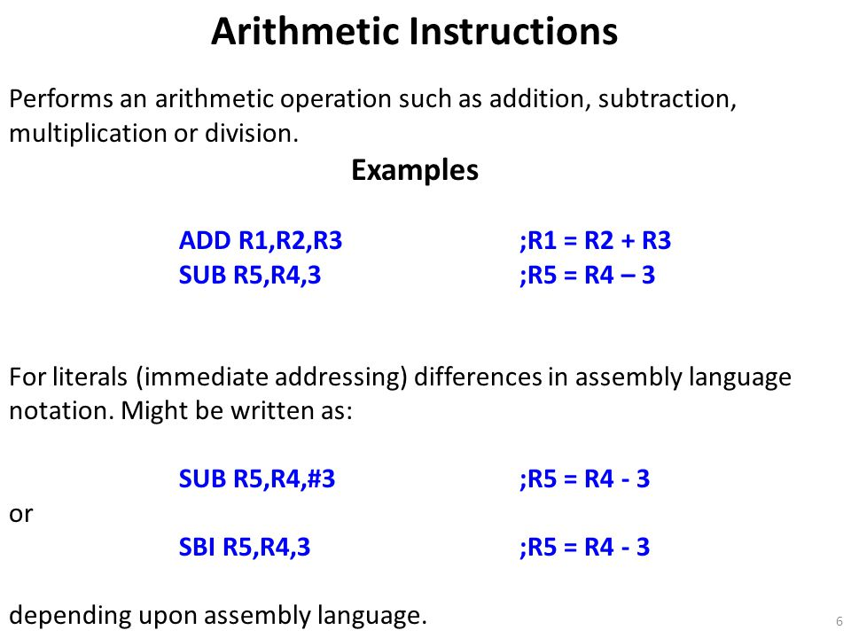 6 Arithmetic Instructions Performs an arithmetic operation such as addition, subtraction, multiplication or division.