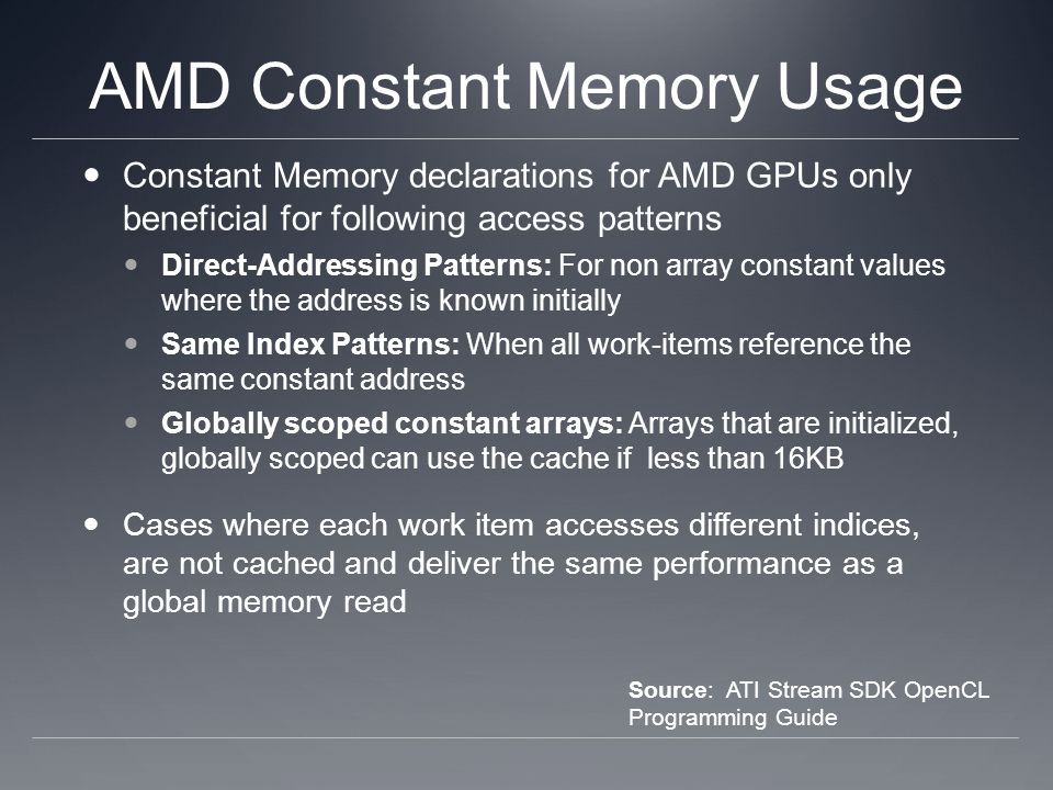 AMD Constant Memory Usage Constant Memory declarations for AMD GPUs only beneficial for following access patterns Direct-Addressing Patterns: For non array constant values where the address is known initially Same Index Patterns: When all work-items reference the same constant address Globally scoped constant arrays: Arrays that are initialized, globally scoped can use the cache if less than 16KB Cases where each work item accesses different indices, are not cached and deliver the same performance as a global memory read Source: ATI Stream SDK OpenCL Programming Guide