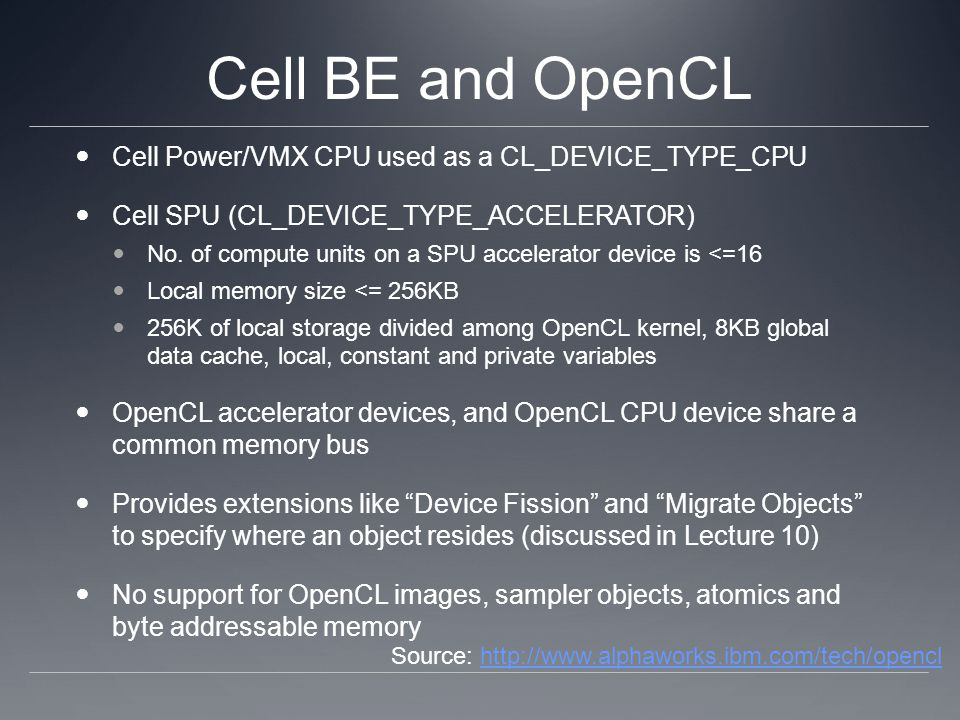 Cell BE and OpenCL Cell Power/VMX CPU used as a CL_DEVICE_TYPE_CPU Cell SPU (CL_DEVICE_TYPE_ACCELERATOR) No. of compute units on a SPU accelerator dev