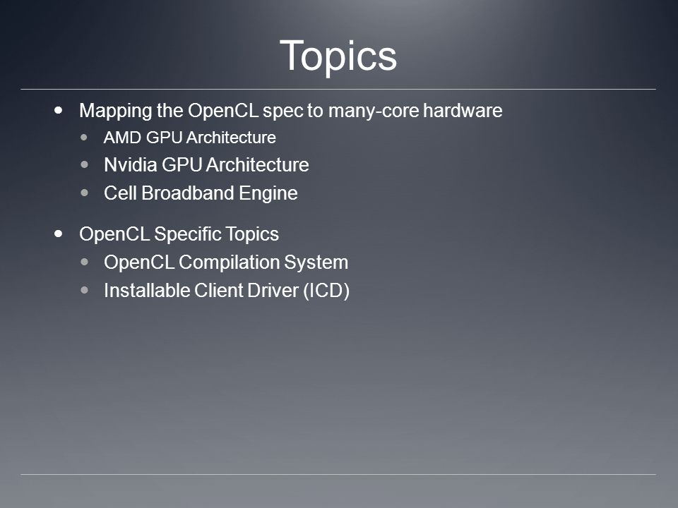 Topics Mapping the OpenCL spec to many-core hardware AMD GPU Architecture Nvidia GPU Architecture Cell Broadband Engine OpenCL Specific Topics OpenCL Compilation System Installable Client Driver (ICD)