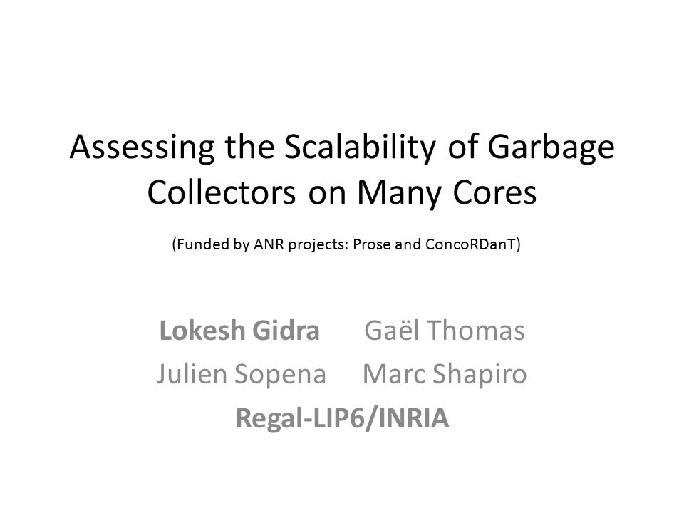 Assessing the Scalability of Garbage Collectors on Many Cores (Funded by ANR projects: Prose and ConcoRDanT) Lokesh GidraGaël Thomas Julien SopenaMarc Shapiro Regal-LIP6/INRIA
