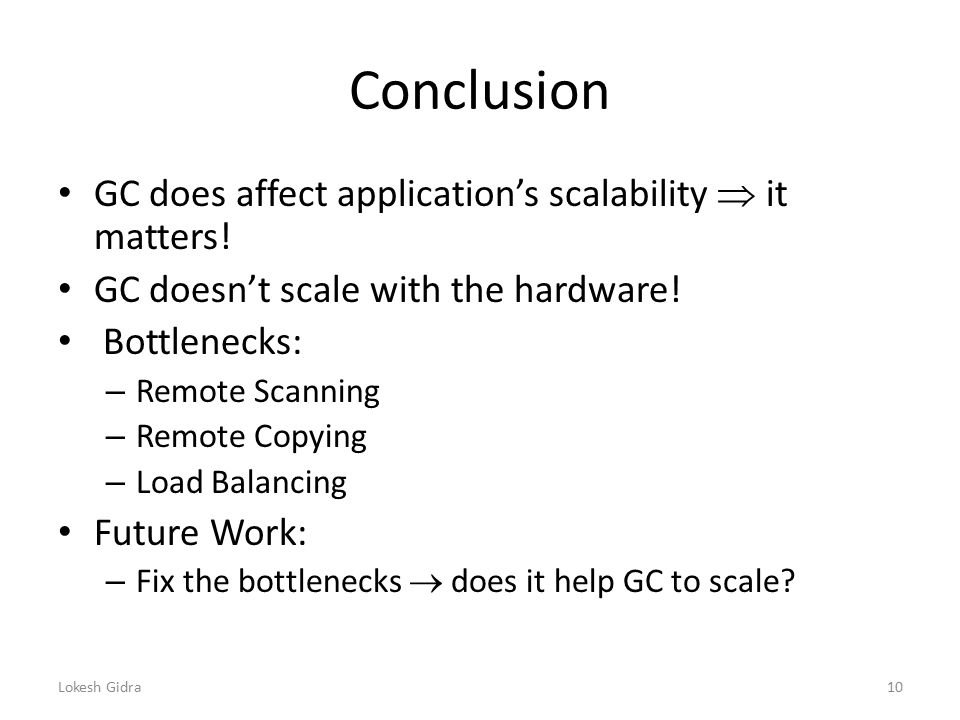Conclusion GC does affect application's scalability  it matters! GC doesn't scale with the hardware! Bottlenecks: – Remote Scanning – Remote Copying