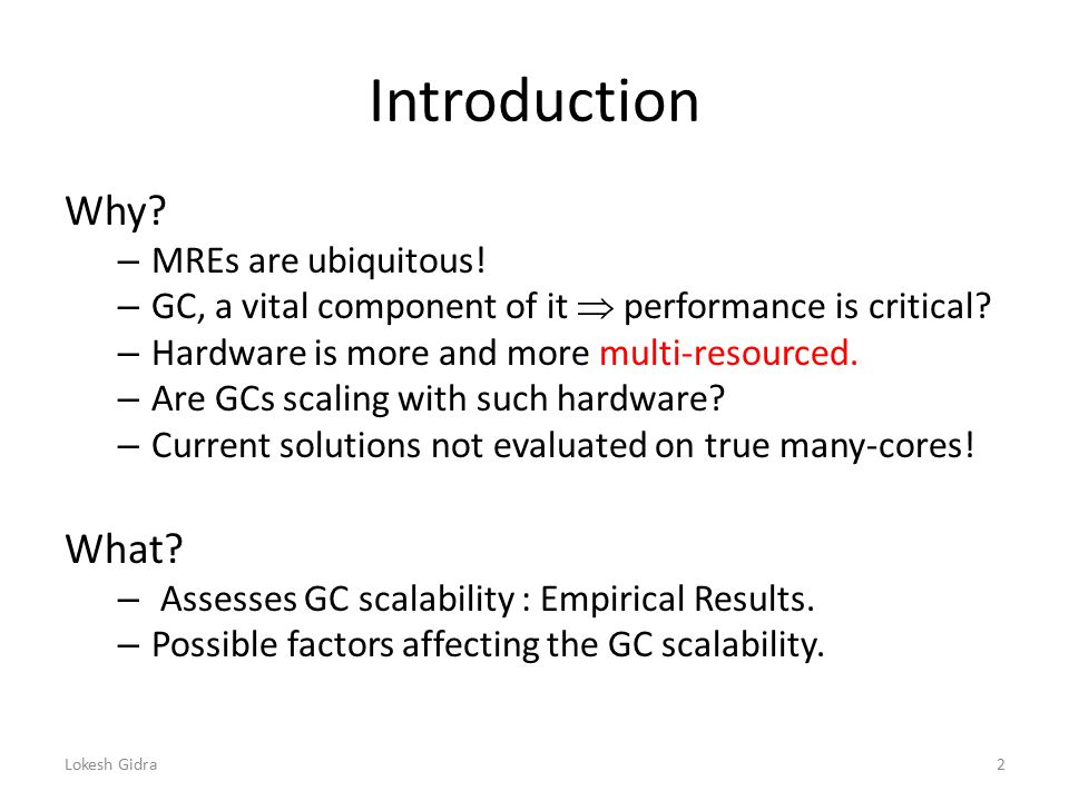 Introduction Why? – MREs are ubiquitous! – GC, a vital component of it  performance is critical? – Hardware is more and more multi-resourced. – Are G