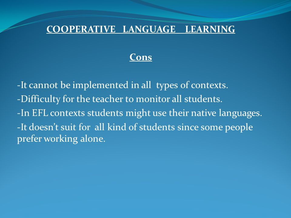 COOPERATIVE LANGUAGE LEARNING Cons -It cannot be implemented in all types of contexts. -Difficulty for the teacher to monitor all students. -In EFL co